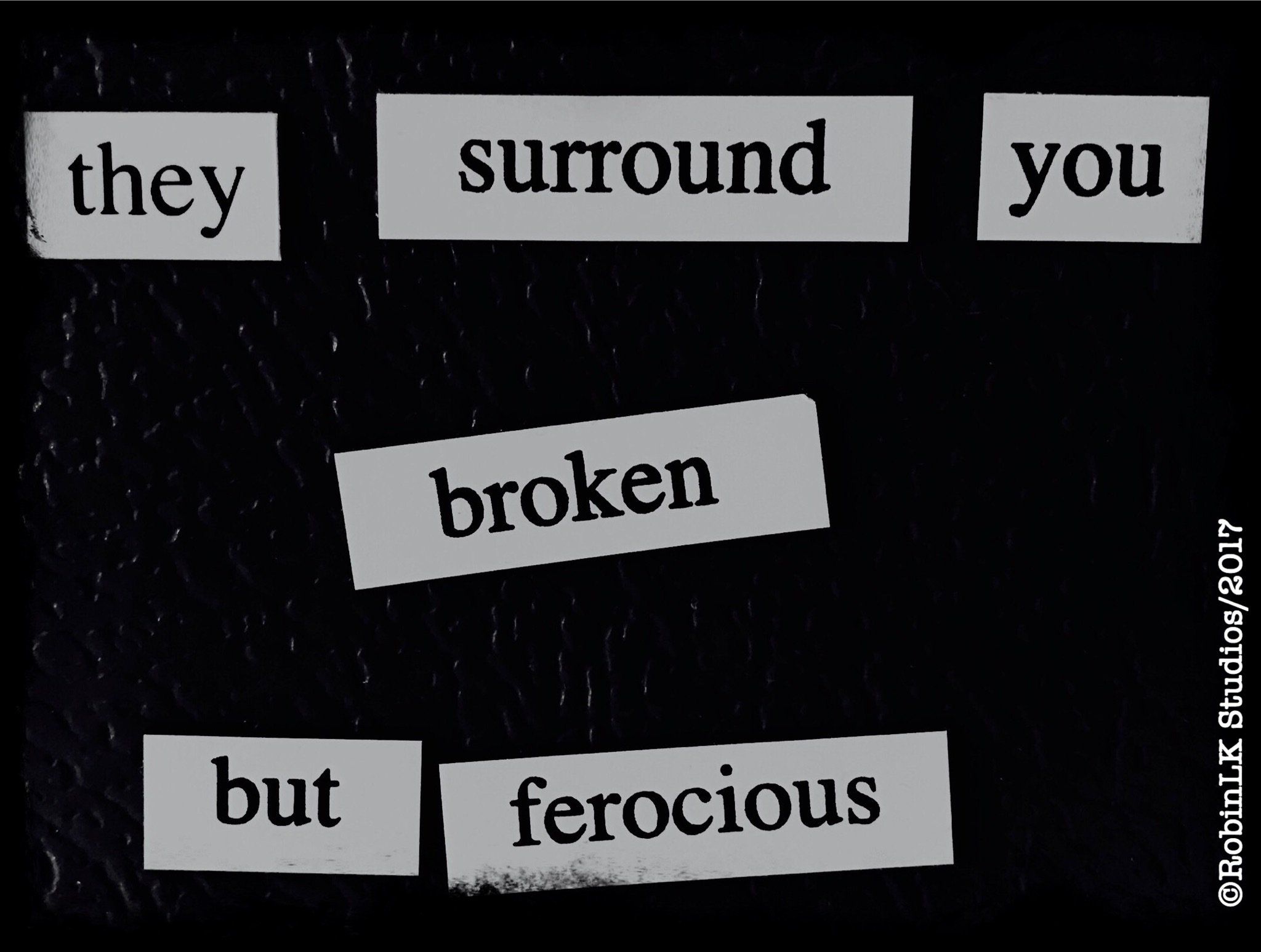 six word story:  they surround you broken but ferrocious